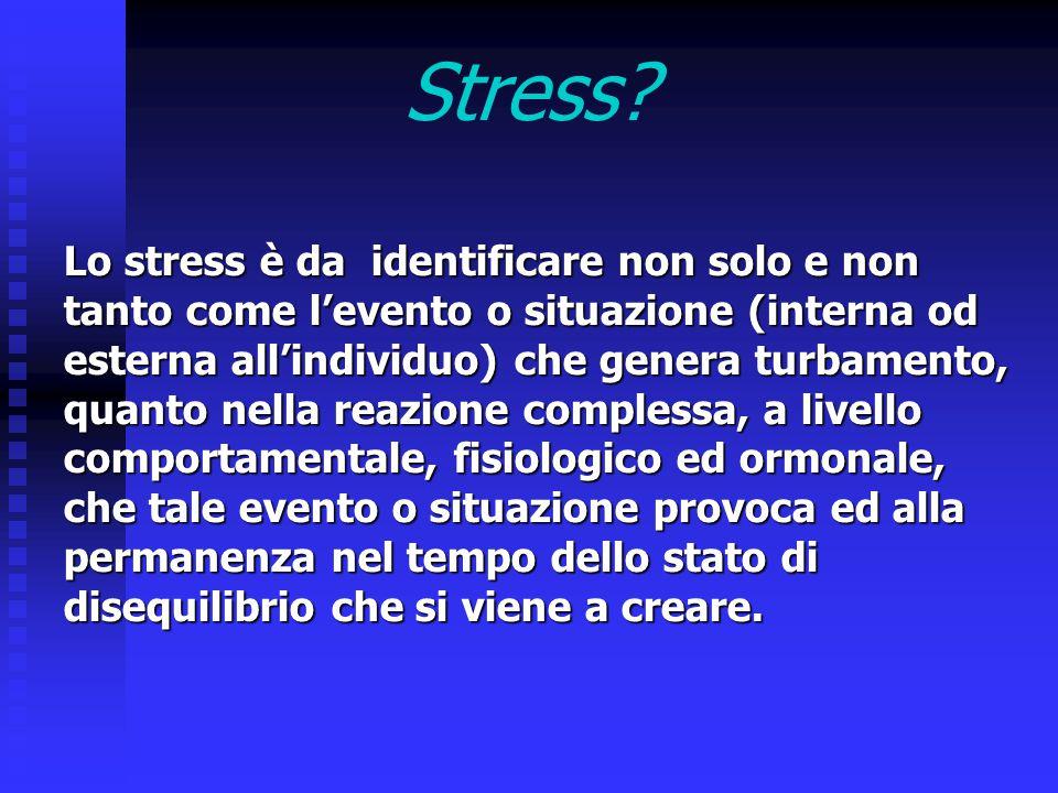 Stress? Lo stress è da identificare non solo e non tanto come l'evento o situazione (interna od esterna all'individuo) che genera turbamento, quanto n
