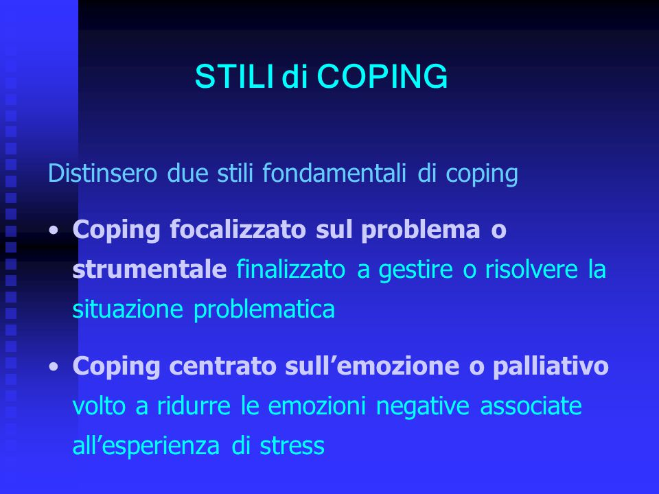 Distinsero due stili fondamentali di coping Coping focalizzato sul problema o strumentale finalizzato a gestire o risolvere la situazione problematica