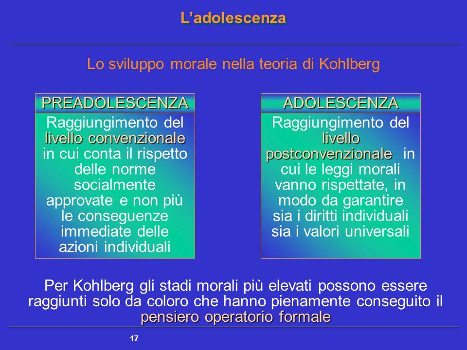 L'adolescenza 17 Lo sviluppo morale nella teoria di Kohlberg PREADOLESCENZA livello convenzionale Raggiungimento del livello convenzionale in cui conta il rispetto delle norme socialmente approvate e non più le conseguenze immediate delle azioni individuali ADOLESCENZA livello postconvenzionale Raggiungimento del livello postconvenzionale in cui le leggi morali vanno rispettate, in modo da garantire sia i diritti individuali sia i valori universali pensiero operatorio formale Per Kohlberg gli stadi morali più elevati possono essere raggiunti solo da coloro che hanno pienamente conseguito il pensiero operatorio formale