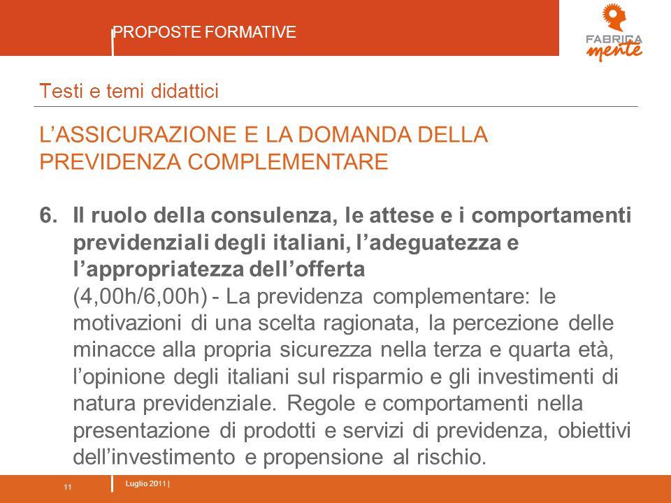 11 Luglio 2011 | PROPOSTE FORMATIVE 11 Testi e temi didattici L'ASSICURAZIONE E LA DOMANDA DELLA PREVIDENZA COMPLEMENTARE 6.Il ruolo della consulenza, le attese e i comportamenti previdenziali degli italiani, l'adeguatezza e l'appropriatezza dell'offerta (4,00h/6,00h) - La previdenza complementare: le motivazioni di una scelta ragionata, la percezione delle minacce alla propria sicurezza nella terza e quarta età, l'opinione degli italiani sul risparmio e gli investimenti di natura previdenziale.