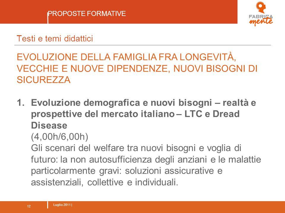 12 Luglio 2011 | PROPOSTE FORMATIVE 12 Testi e temi didattici EVOLUZIONE DELLA FAMIGLIA FRA LONGEVITÀ, VECCHIE E NUOVE DIPENDENZE, NUOVI BISOGNI DI SICUREZZA 1.Evoluzione demografica e nuovi bisogni – realtà e prospettive del mercato italiano – LTC e Dread Disease (4,00h/6,00h) Gli scenari del welfare tra nuovi bisogni e voglia di futuro: la non autosufficienza degli anziani e le malattie particolarmente gravi: soluzioni assicurative e assistenziali, collettive e individuali.
