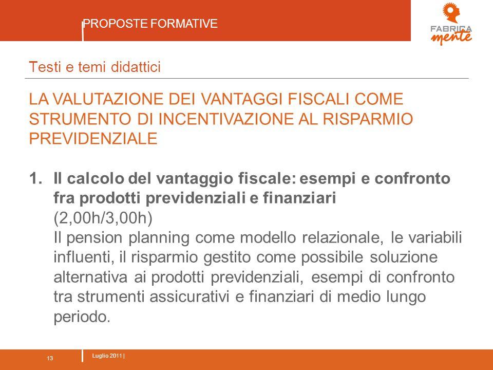13 Luglio 2011 | PROPOSTE FORMATIVE 13 Testi e temi didattici LA VALUTAZIONE DEI VANTAGGI FISCALI COME STRUMENTO DI INCENTIVAZIONE AL RISPARMIO PREVIDENZIALE 1.Il calcolo del vantaggio fiscale: esempi e confronto fra prodotti previdenziali e finanziari (2,00h/3,00h) Il pension planning come modello relazionale, le variabili influenti, il risparmio gestito come possibile soluzione alternativa ai prodotti previdenziali, esempi di confronto tra strumenti assicurativi e finanziari di medio lungo periodo.
