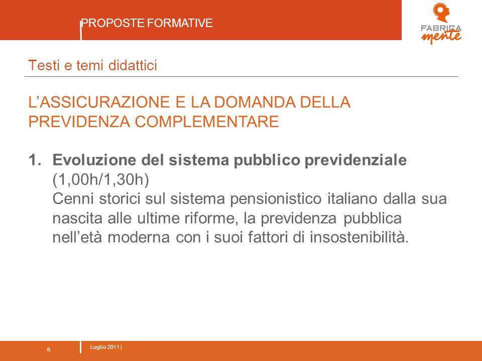 6 Luglio 2011 | PROPOSTE FORMATIVE 6 Testi e temi didattici L'ASSICURAZIONE E LA DOMANDA DELLA PREVIDENZA COMPLEMENTARE 1.Evoluzione del sistema pubblico previdenziale (1,00h/1,30h) Cenni storici sul sistema pensionistico italiano dalla sua nascita alle ultime riforme, la previdenza pubblica nell'età moderna con i suoi fattori di insostenibilità.