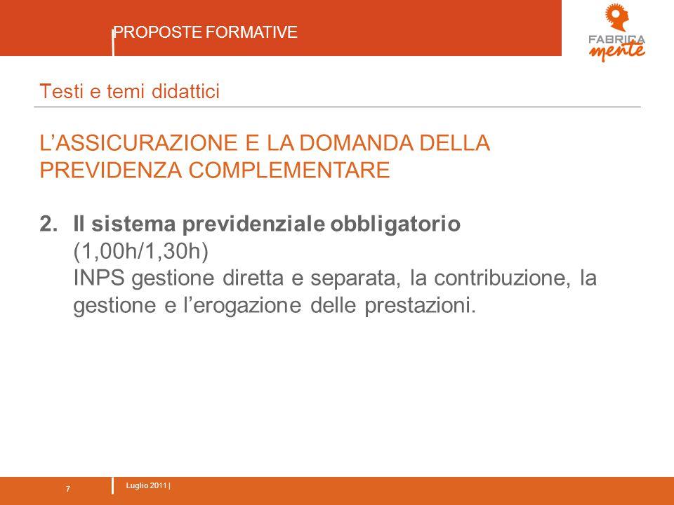 7 Luglio 2011 | PROPOSTE FORMATIVE 7 Testi e temi didattici L'ASSICURAZIONE E LA DOMANDA DELLA PREVIDENZA COMPLEMENTARE 2.Il sistema previdenziale obbligatorio (1,00h/1,30h) INPS gestione diretta e separata, la contribuzione, la gestione e l'erogazione delle prestazioni.