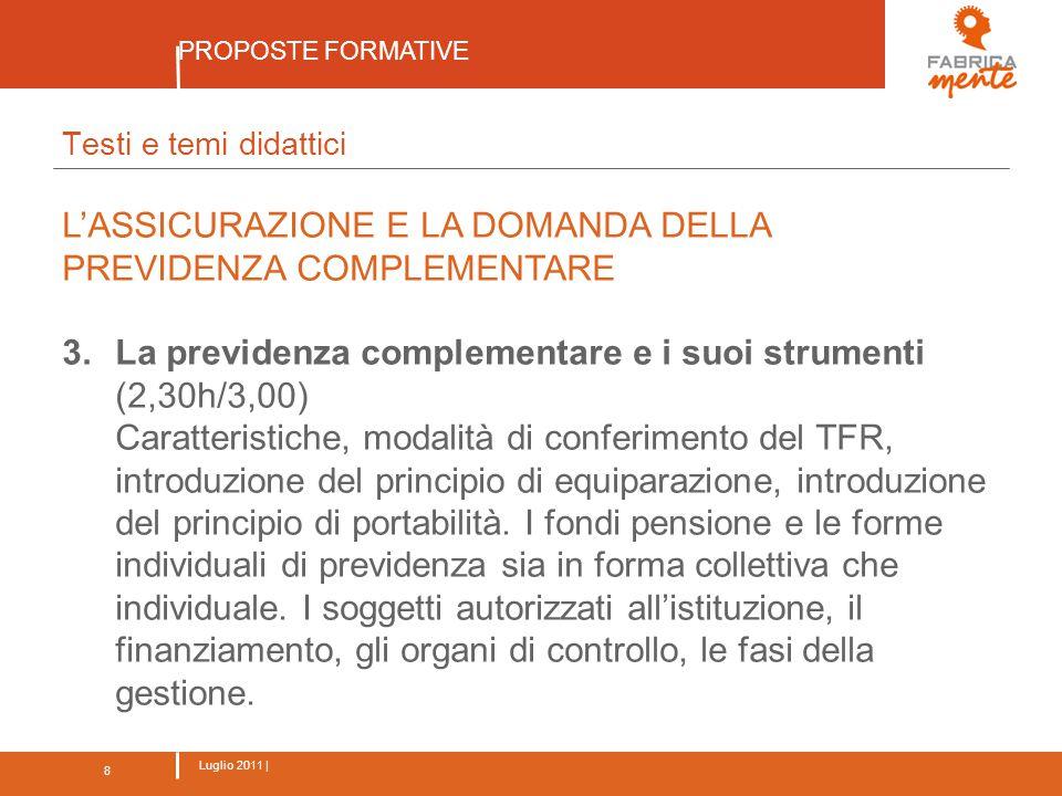 8 Luglio 2011 | PROPOSTE FORMATIVE 8 Testi e temi didattici L'ASSICURAZIONE E LA DOMANDA DELLA PREVIDENZA COMPLEMENTARE 3.La previdenza complementare e i suoi strumenti (2,30h/3,00) Caratteristiche, modalità di conferimento del TFR, introduzione del principio di equiparazione, introduzione del principio di portabilità.