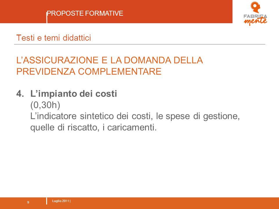 9 Luglio 2011 | PROPOSTE FORMATIVE 9 Testi e temi didattici L'ASSICURAZIONE E LA DOMANDA DELLA PREVIDENZA COMPLEMENTARE 4.L'impianto dei costi (0,30h) L'indicatore sintetico dei costi, le spese di gestione, quelle di riscatto, i caricamenti.