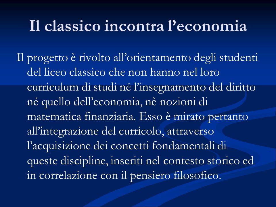 Il classico incontra l'economia Il progetto è rivolto all'orientamento degli studenti del liceo classico che non hanno nel loro curriculum di studi né