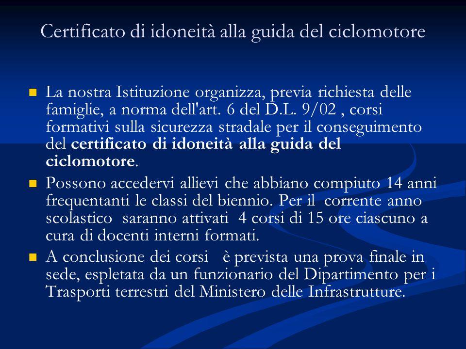 Certificato di idoneità alla guida del ciclomotore La nostra Istituzione organizza, previa richiesta delle famiglie, a norma dell'art. 6 del D.L. 9/02