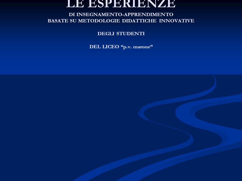 """LE ESPERIENZE DI INSEGNAMENTO-APPRENDIMENTO BASATE SU METODOLOGIE DIDATTICHE INNOVATIVE DEGLI STUDENTI DEL LICEO """"p.v. marone"""""""
