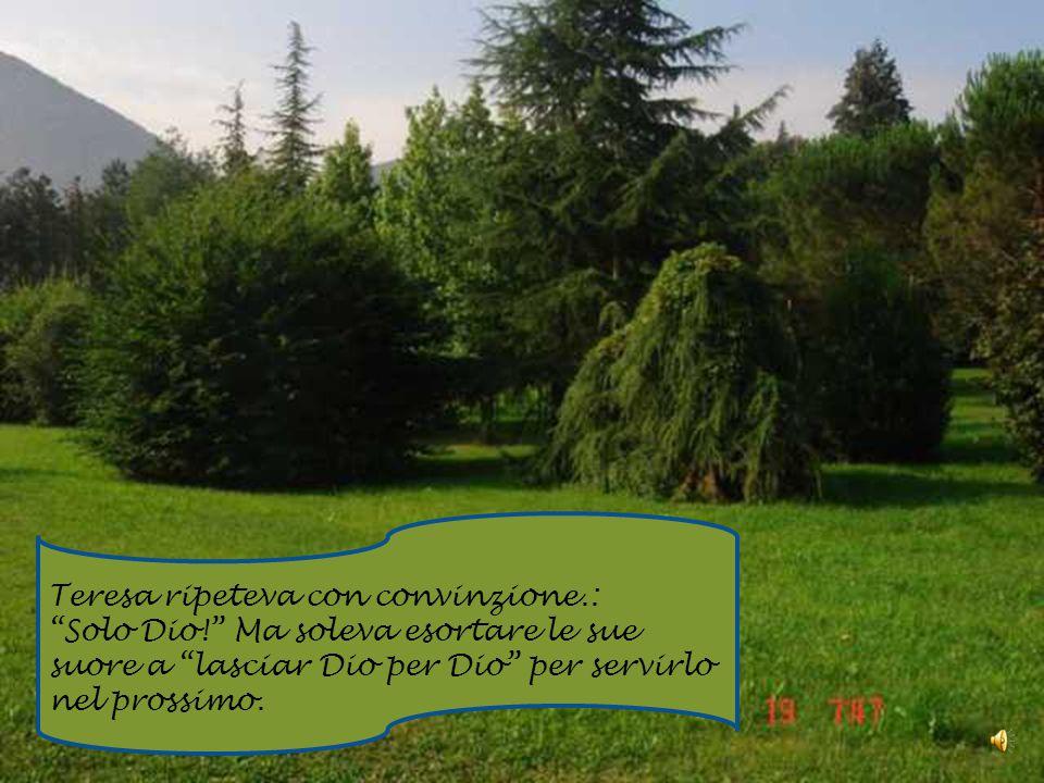 Teresa ripeteva con convinzione.: Solo Dio! Ma soleva esortare le sue suore a lasciar Dio per Dio per servirlo nel prossimo.
