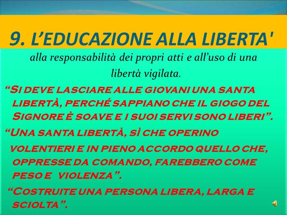 """9. L'EDUCAZIONE ALLA LIBERTA' alla responsabilità dei propri atti e all'uso di una libertà vigilata. """"Si deve lasciare alle giovani una santa libertà,"""