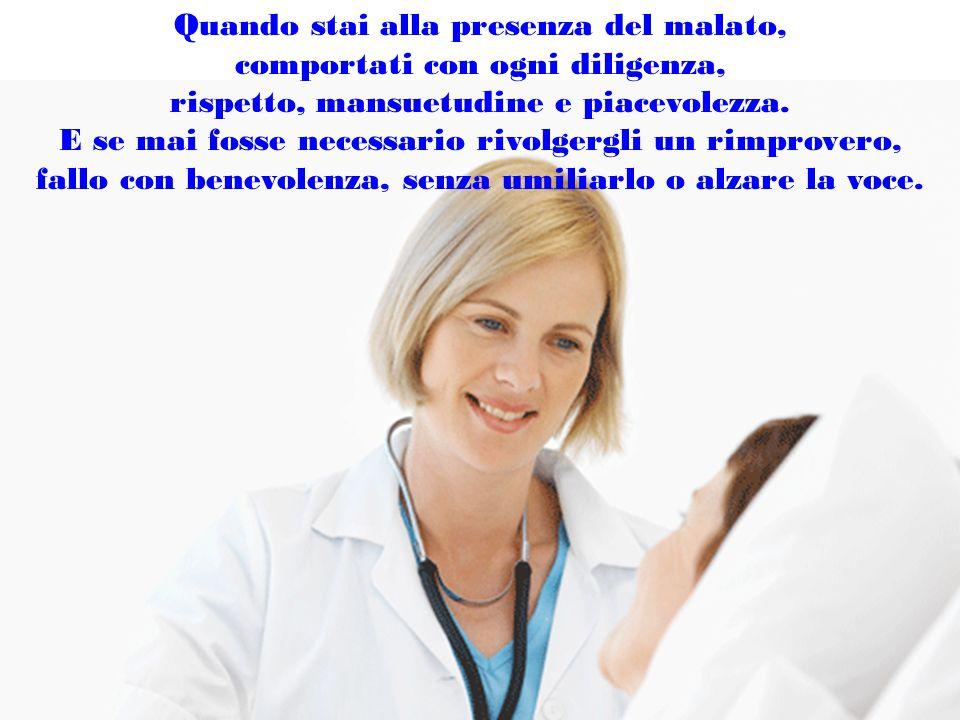 Quando stai alla presenza del malato, comportati con ogni diligenza, rispetto, mansuetudine e piacevolezza.