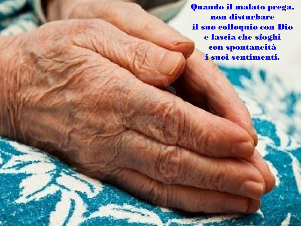 Quando il malato prega, non disturbare il suo colloquio con Dio e lascia che sfoghi con spontaneità i suoi sentimenti.