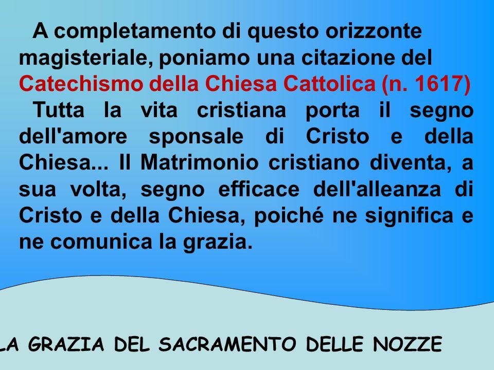 LA GRAZIA DEL SACRAMENTO DELLE NOZZE A completamento di questo orizzonte magisteriale, poniamo una citazione del Catechismo della Chiesa Cattolica (n.