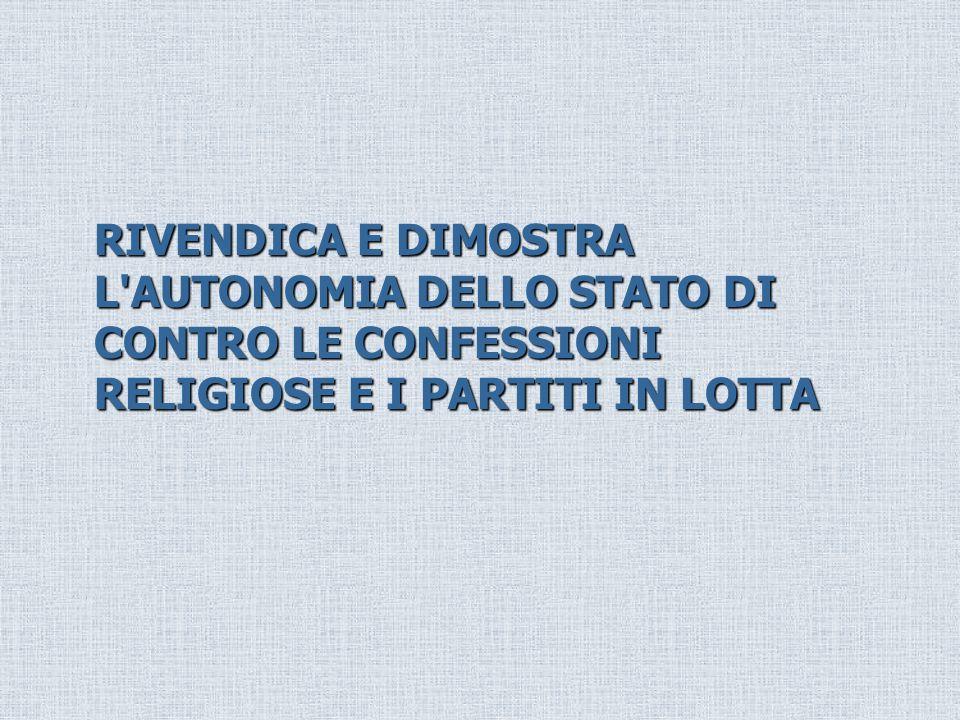 RIVENDICA E DIMOSTRA L AUTONOMIA DELLO STATO DI CONTRO LE CONFESSIONI RELIGIOSE E I PARTITI IN LOTTA