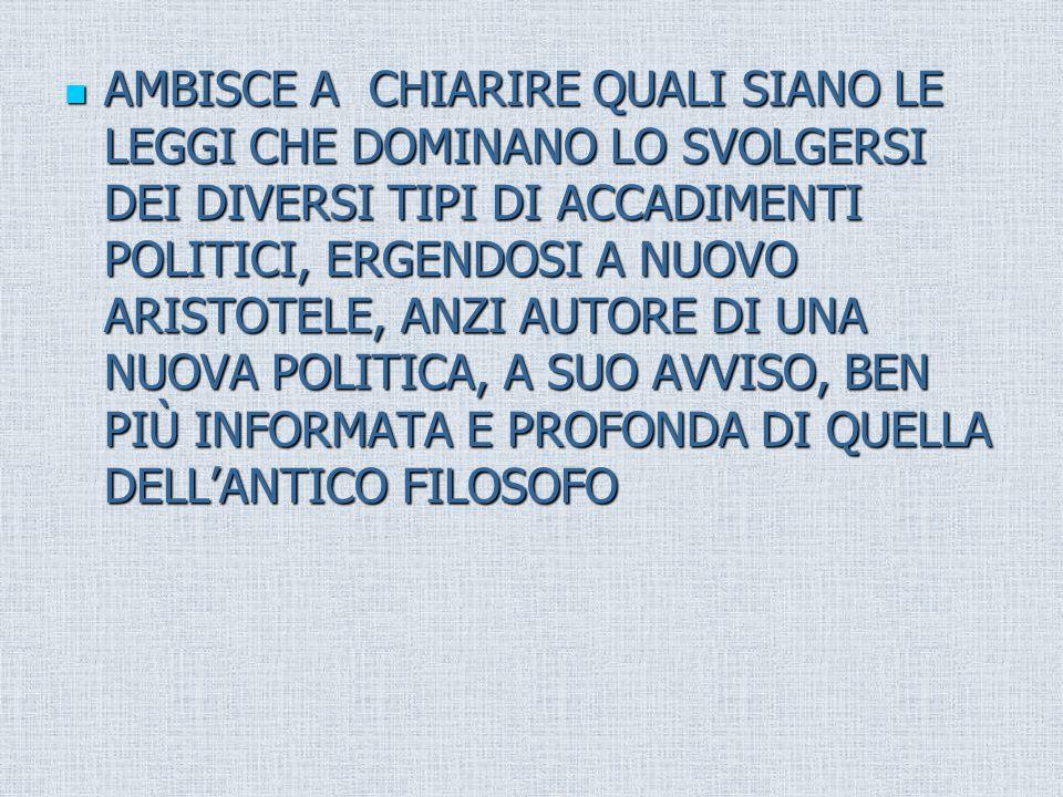 AMBISCE A CHIARIRE QUALI SIANO LE LEGGI CHE DOMINANO LO SVOLGERSI DEI DIVERSI TIPI DI ACCADIMENTI POLITICI, ERGENDOSI A NUOVO ARISTOTELE, ANZI AUTORE DI UNA NUOVA POLITICA, A SUO AVVISO, BEN PIÙ INFORMATA E PROFONDA DI QUELLA DELL'ANTICO FILOSOFO AMBISCE A CHIARIRE QUALI SIANO LE LEGGI CHE DOMINANO LO SVOLGERSI DEI DIVERSI TIPI DI ACCADIMENTI POLITICI, ERGENDOSI A NUOVO ARISTOTELE, ANZI AUTORE DI UNA NUOVA POLITICA, A SUO AVVISO, BEN PIÙ INFORMATA E PROFONDA DI QUELLA DELL'ANTICO FILOSOFO