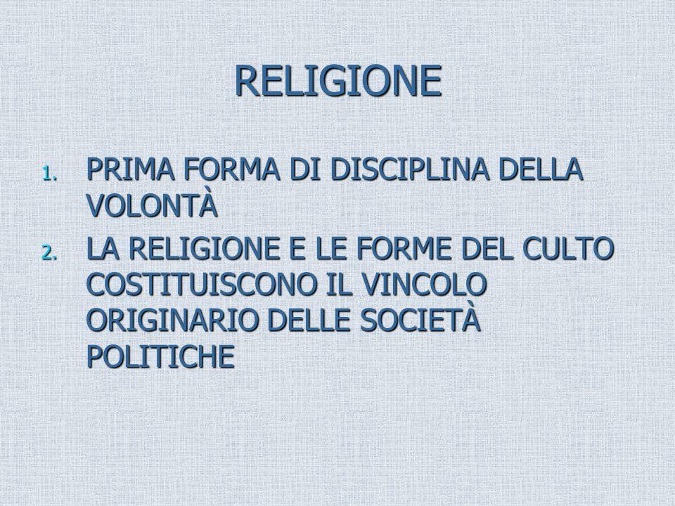RELIGIONE 1. PRIMA FORMA DI DISCIPLINA DELLA VOLONTÀ 2. LA RELIGIONE E LE FORME DEL CULTO COSTITUISCONO IL VINCOLO ORIGINARIO DELLE SOCIETÀ POLITICHE
