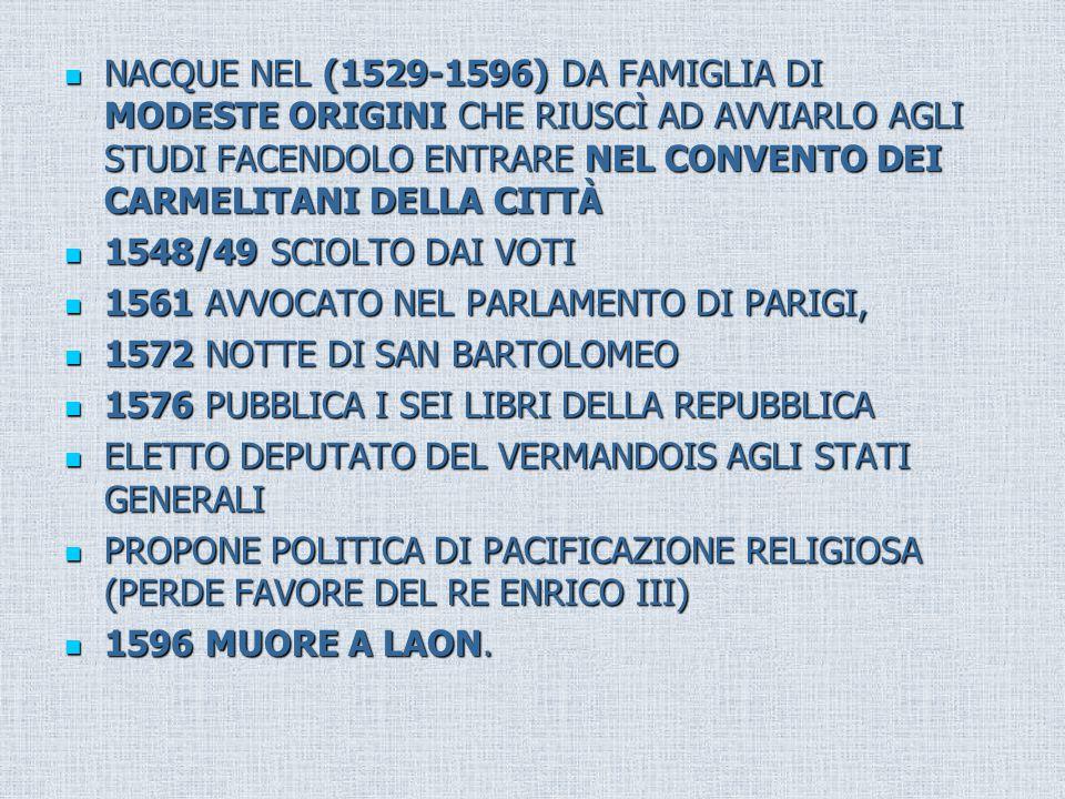 NACQUE NEL (1529-1596) DA FAMIGLIA DI MODESTE ORIGINI CHE RIUSCÌ AD AVVIARLO AGLI STUDI FACENDOLO ENTRARE NEL CONVENTO DEI CARMELITANI DELLA CITTÀ NACQUE NEL (1529-1596) DA FAMIGLIA DI MODESTE ORIGINI CHE RIUSCÌ AD AVVIARLO AGLI STUDI FACENDOLO ENTRARE NEL CONVENTO DEI CARMELITANI DELLA CITTÀ 1548/49 SCIOLTO DAI VOTI 1548/49 SCIOLTO DAI VOTI 1561 AVVOCATO NEL PARLAMENTO DI PARIGI, 1561 AVVOCATO NEL PARLAMENTO DI PARIGI, 1572 NOTTE DI SAN BARTOLOMEO 1572 NOTTE DI SAN BARTOLOMEO 1576 PUBBLICA I SEI LIBRI DELLA REPUBBLICA 1576 PUBBLICA I SEI LIBRI DELLA REPUBBLICA ELETTO DEPUTATO DEL VERMANDOIS AGLI STATI GENERALI ELETTO DEPUTATO DEL VERMANDOIS AGLI STATI GENERALI PROPONE POLITICA DI PACIFICAZIONE RELIGIOSA (PERDE FAVORE DEL RE ENRICO III) PROPONE POLITICA DI PACIFICAZIONE RELIGIOSA (PERDE FAVORE DEL RE ENRICO III) 1596 MUORE A LAON.
