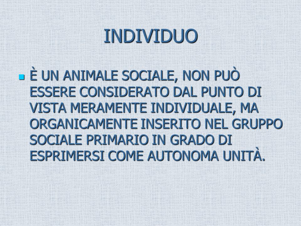 INDIVIDUO È UN ANIMALE SOCIALE, NON PUÒ ESSERE CONSIDERATO DAL PUNTO DI VISTA MERAMENTE INDIVIDUALE, MA ORGANICAMENTE INSERITO NEL GRUPPO SOCIALE PRIMARIO IN GRADO DI ESPRIMERSI COME AUTONOMA UNITÀ.