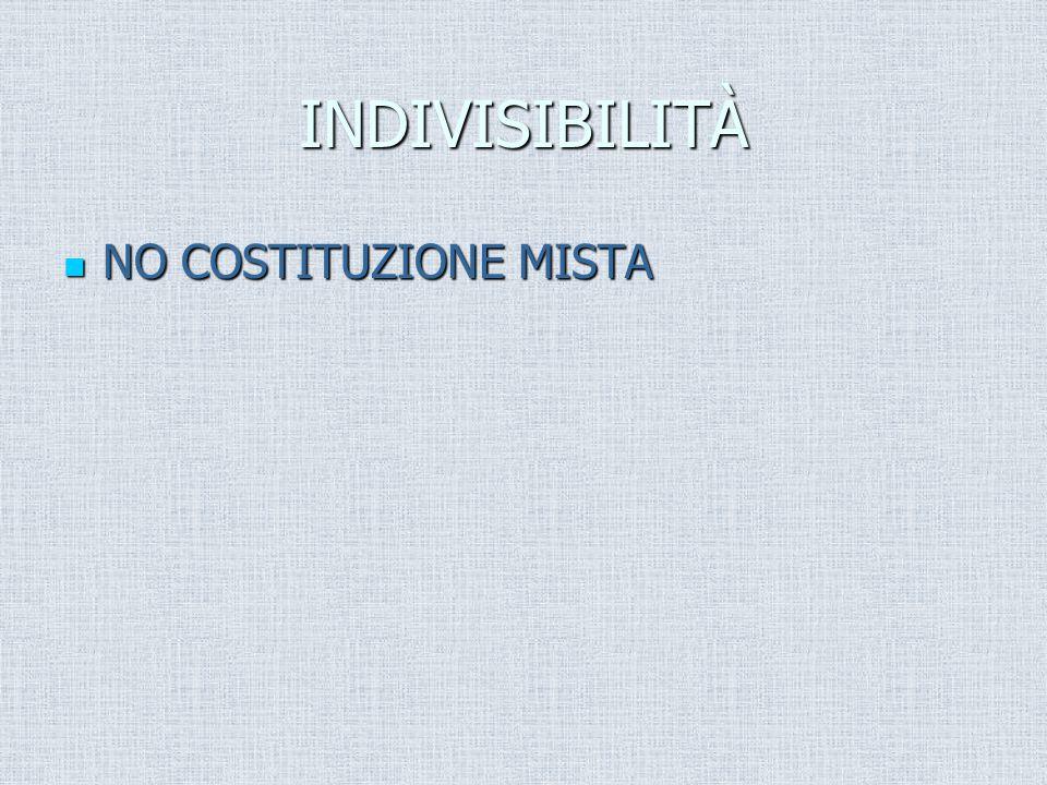 INDIVISIBILITÀ NO COSTITUZIONE MISTA NO COSTITUZIONE MISTA