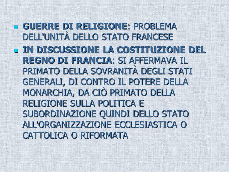 GUERRE DI RELIGIONE: PROBLEMA DELL UNITÀ DELLO STATO FRANCESE GUERRE DI RELIGIONE: PROBLEMA DELL UNITÀ DELLO STATO FRANCESE IN DISCUSSIONE LA COSTITUZIONE DEL REGNO DI FRANCIA: SI AFFERMAVA IL PRIMATO DELLA SOVRANITÀ DEGLI STATI GENERALI, DI CONTRO IL POTERE DELLA MONARCHIA, DA CIÒ PRIMATO DELLA RELIGIONE SULLA POLITICA E SUBORDINAZIONE QUINDI DELLO STATO ALL ORGANIZZAZIONE ECCLESIASTICA O CATTOLICA O RIFORMATA IN DISCUSSIONE LA COSTITUZIONE DEL REGNO DI FRANCIA: SI AFFERMAVA IL PRIMATO DELLA SOVRANITÀ DEGLI STATI GENERALI, DI CONTRO IL POTERE DELLA MONARCHIA, DA CIÒ PRIMATO DELLA RELIGIONE SULLA POLITICA E SUBORDINAZIONE QUINDI DELLO STATO ALL ORGANIZZAZIONE ECCLESIASTICA O CATTOLICA O RIFORMATA