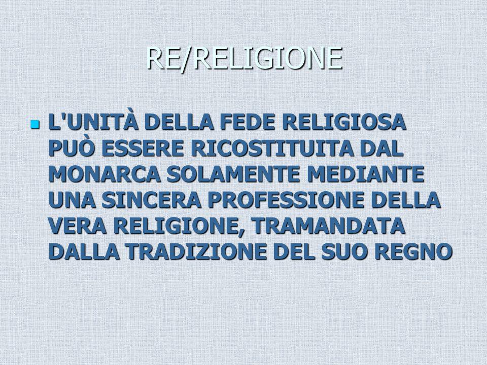 RE/RELIGIONE L UNITÀ DELLA FEDE RELIGIOSA PUÒ ESSERE RICOSTITUITA DAL MONARCA SOLAMENTE MEDIANTE UNA SINCERA PROFESSIONE DELLA VERA RELIGIONE, TRAMANDATA DALLA TRADIZIONE DEL SUO REGNO L UNITÀ DELLA FEDE RELIGIOSA PUÒ ESSERE RICOSTITUITA DAL MONARCA SOLAMENTE MEDIANTE UNA SINCERA PROFESSIONE DELLA VERA RELIGIONE, TRAMANDATA DALLA TRADIZIONE DEL SUO REGNO