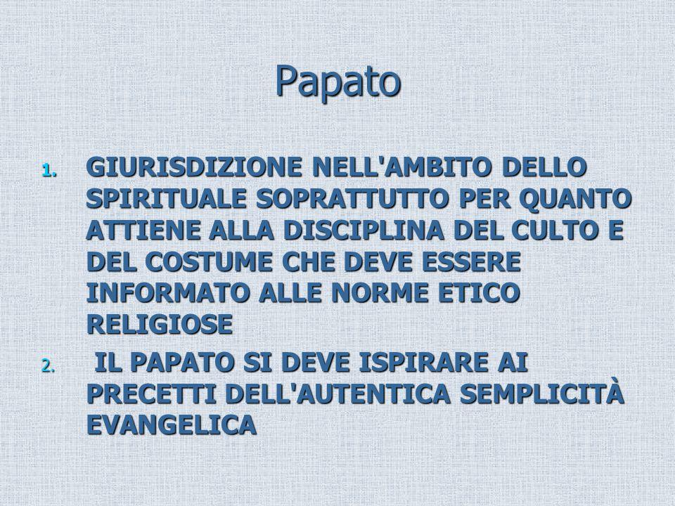 Papato 1. GIURISDIZIONE NELL'AMBITO DELLO SPIRITUALE SOPRATTUTTO PER QUANTO ATTIENE ALLA DISCIPLINA DEL CULTO E DEL COSTUME CHE DEVE ESSERE INFORMATO