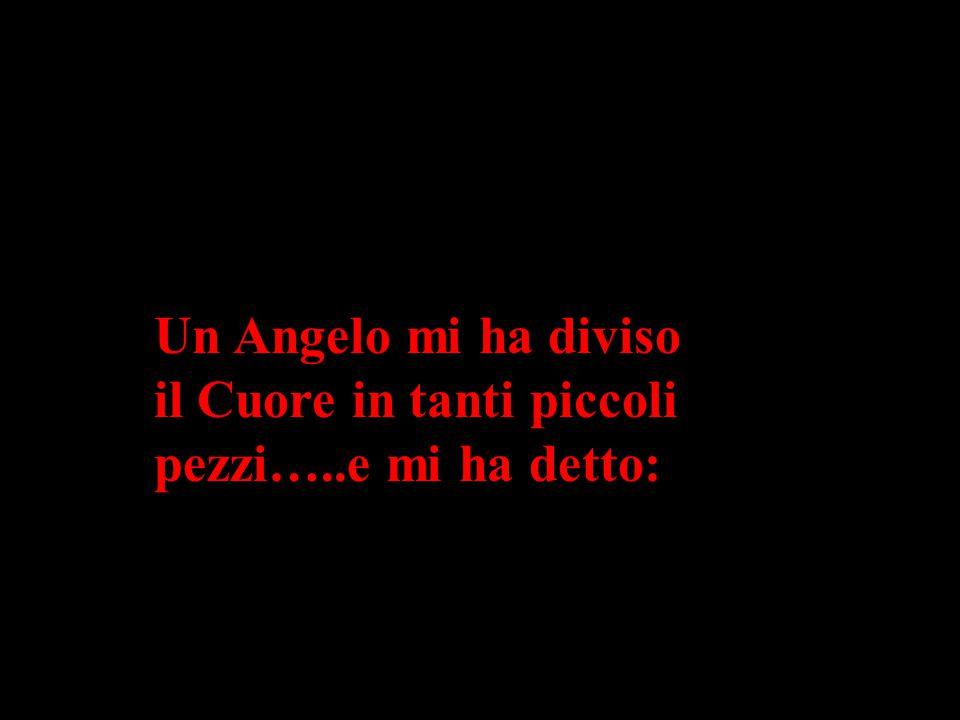 Un Angelo mi ha diviso il Cuore in tanti piccoli pezzi…..e mi ha detto: