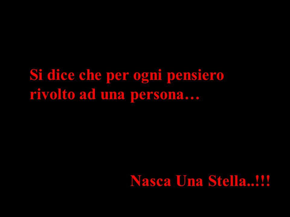 Si dice che per ogni pensiero rivolto ad una persona… Nasca Una Stella..!!!