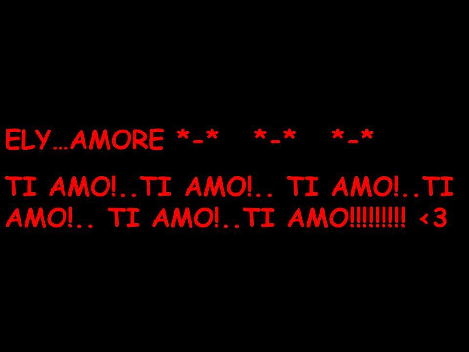 ELY…AMORE *-* *-* *-* TI AMO!..TI AMO!.. TI AMO!..TI AMO!.. TI AMO!..TI AMO!!!!!!!!! <3