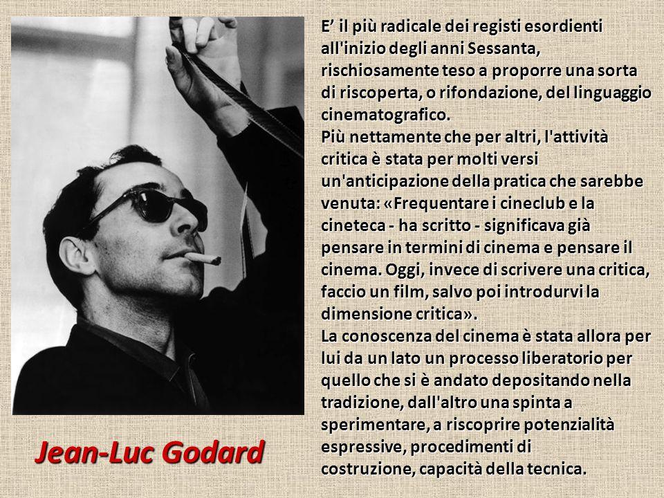 Jean-Luc Godard E' il più radicale dei registi esordienti all inizio degli anni Sessanta, rischiosamente teso a proporre una sorta di riscoperta, o rifondazione, del linguaggio cinematografico.