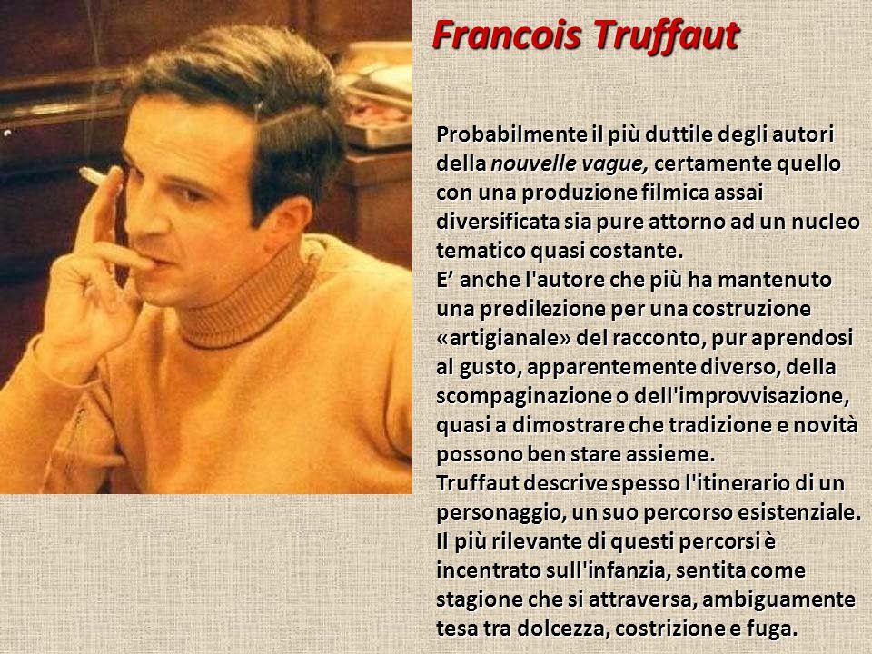 Francois Truffaut Probabilmente il più duttile degli autori della nouvelle vague, certamente quello con una produzione filmica assai diversificata sia pure attorno ad un nucleo tematico quasi costante.