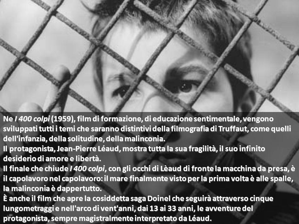 Ne I 400 colpi (1959), film di formazione, di educazione sentimentale, vengono sviluppati tutti i temi che saranno distintivi della filmografia di Truffaut, come quelli dell infanzia, della solitudine, della malinconia.