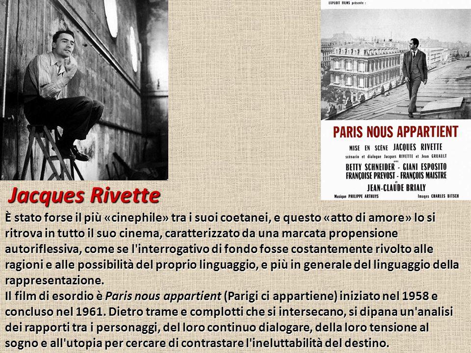 Jacques Rivette È stato forse il più «cinephile» tra i suoi coetanei, e questo «atto di amore» lo si ritrova in tutto il suo cinema, caratterizzato da una marcata propensione autoriflessiva, come se l interrogativo di fondo fosse costantemente rivolto alle ragioni e alle possibilità del proprio linguaggio, e più in generale del linguaggio della rappresentazione.