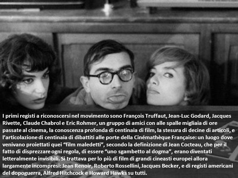 I primi registi a riconoscersi nel movimento sono François Truffaut, Jean-Luc Godard, Jacques Rivette, Claude Chabrol e Eric Rohmer, un gruppo di amici con alle spalle migliaia di ore passate al cinema, la conoscenza profonda di centinaia di film, la stesura di decine di articoli, e l'articolazione di centinaia di dibattiti alle porte della Cinémathèque Française: un luogo dove venivano proiettati quei film maledetti , secondo la definizione di Jean Cocteau, che per il fatto di disprezzare ogni regola, di essere uno sgambetto al dogma , erano diventati letteralmente invisibili.