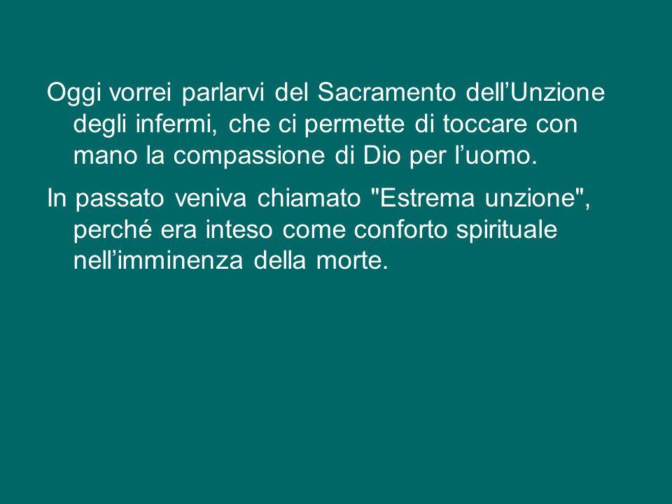 Oggi vorrei parlarvi del Sacramento dell'Unzione degli infermi, che ci permette di toccare con mano la compassione di Dio per l'uomo.