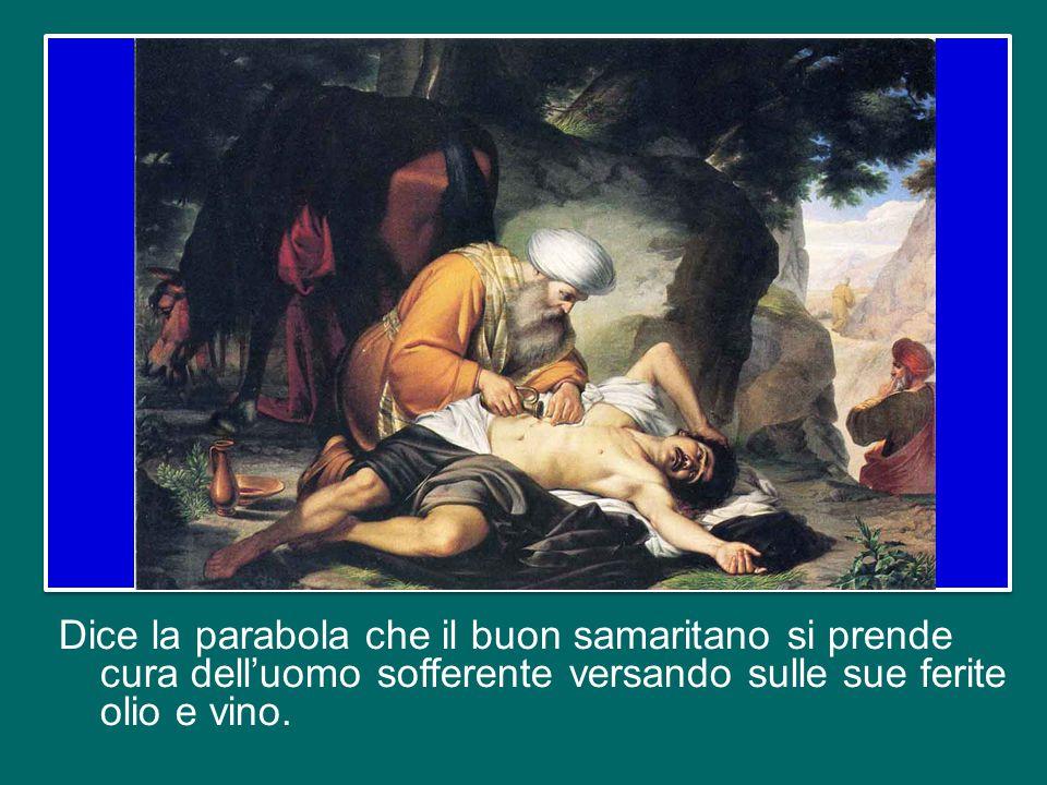 Dice la parabola che il buon samaritano si prende cura dell'uomo sofferente versando sulle sue ferite olio e vino.