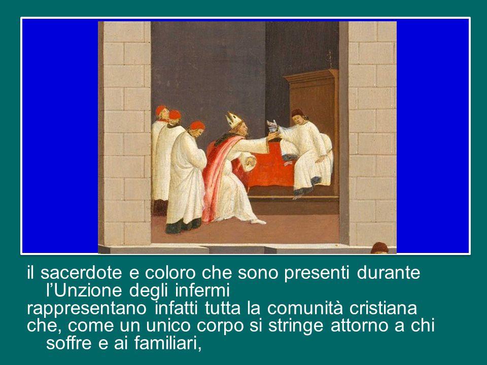 il sacerdote e coloro che sono presenti durante l'Unzione degli infermi rappresentano infatti tutta la comunità cristiana che, come un unico corpo si stringe attorno a chi soffre e ai familiari,