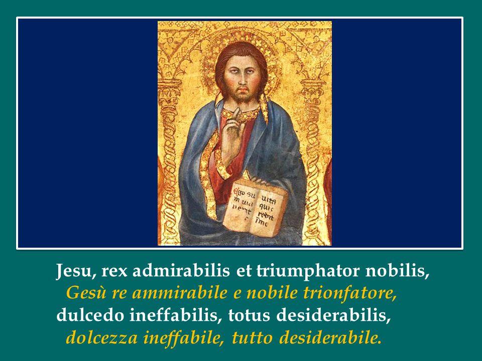Jesu, rex admirabilis et triumphator nobilis, Gesù re ammirabile e nobile trionfatore, dulcedo ineffabilis, totus desiderabilis, dolcezza ineffabile, tutto desiderabile.