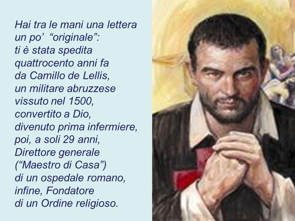 Hai tra le mani una lettera un po' originale : ti è stata spedita quattrocento anni fa da Camillo de Lellis, un militare abruzzese vissuto nel 1500, convertito a Dio, divenuto prima infermiere, poi, a soli 29 anni, Direttore generale ( Maestro di Casa ) di un ospedale romano, infine, Fondatore di un Ordine religioso.