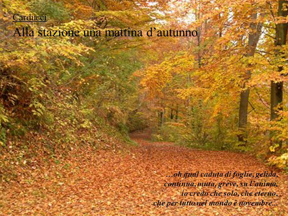 Alla stazione una mattina d'autunno Carducci …oh qual caduta di foglie, gelida, continua, muta, greve, su l'anima, io credo che solo, che eterno, che
