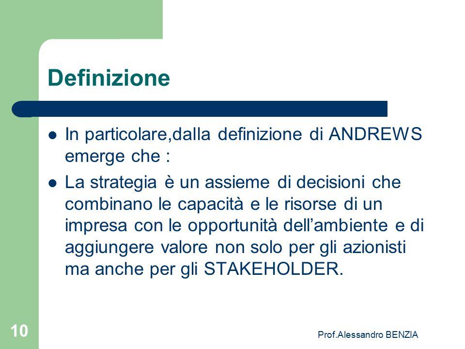 Prof.Alessandro BENZIA 10 Definizione In particolare,dalla definizione di ANDREWS emerge che : La strategia è un assieme di decisioni che combinano le