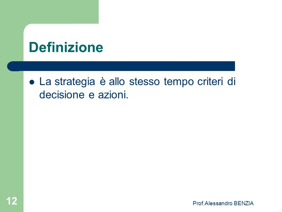 Prof.Alessandro BENZIA 12 Definizione La strategia è allo stesso tempo criteri di decisione e azioni.
