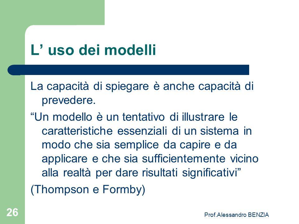 """Prof.Alessandro BENZIA 26 L' uso dei modelli La capacità di spiegare è anche capacità di prevedere. """"Un modello è un tentativo di illustrare le caratt"""