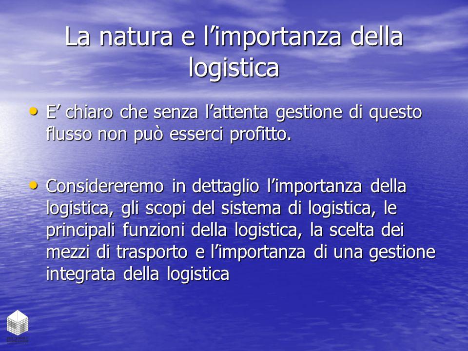 La natura e l'importanza della logistica E' chiaro che senza l'attenta gestione di questo flusso non può esserci profitto. E' chiaro che senza l'atten