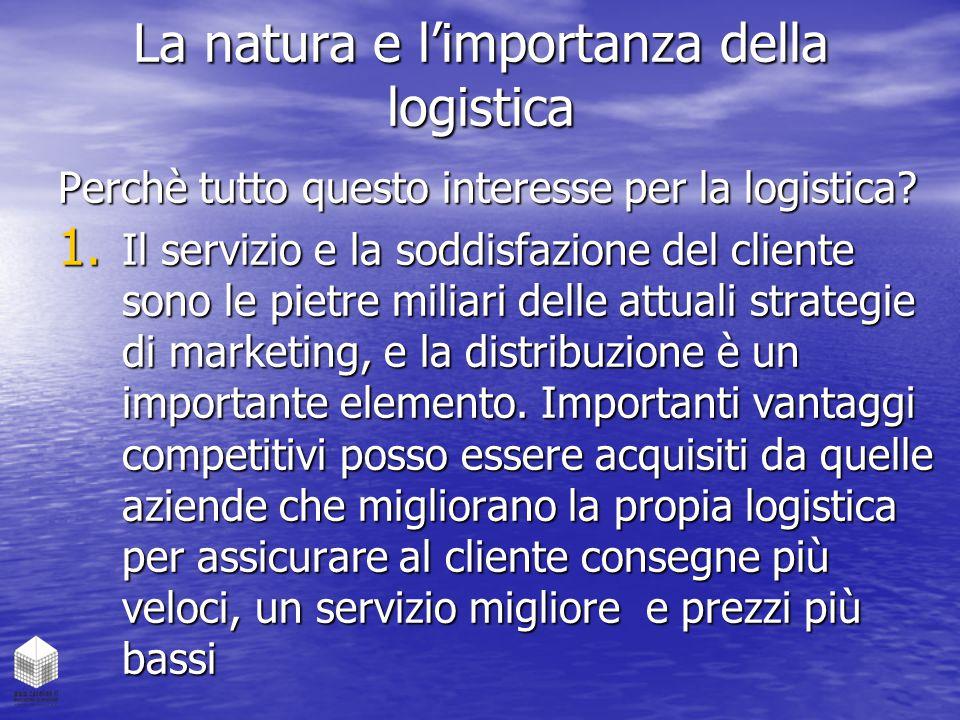 La natura e l'importanza della logistica Perchè tutto questo interesse per la logistica? 1. Il servizio e la soddisfazione del cliente sono le pietre