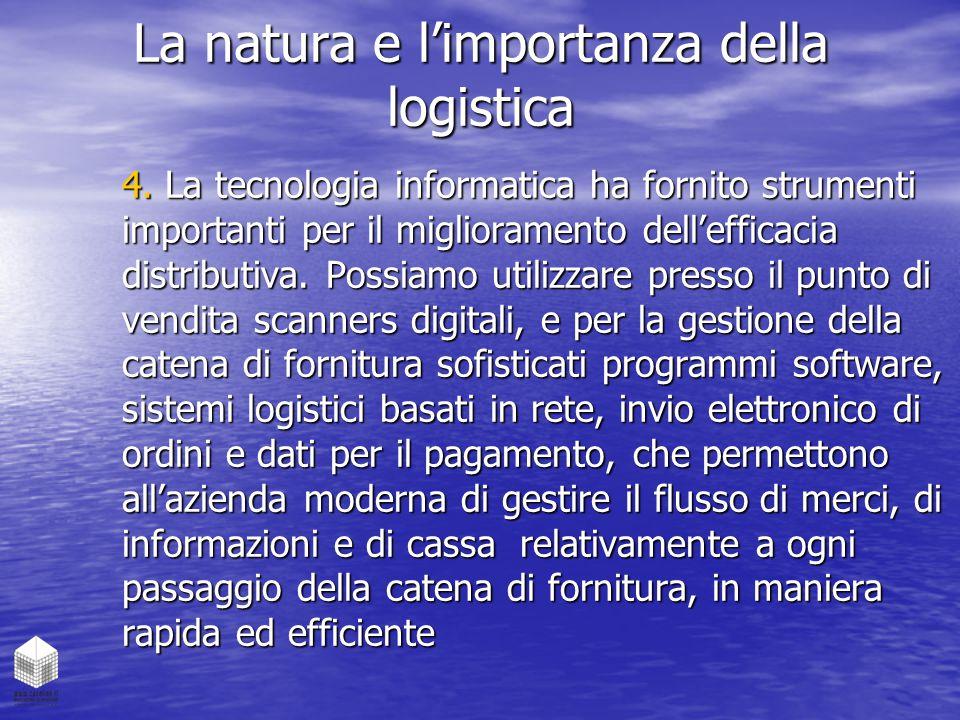 La natura e l'importanza della logistica 4. La tecnologia informatica ha fornito strumenti importanti per il miglioramento dell'efficacia distributiva