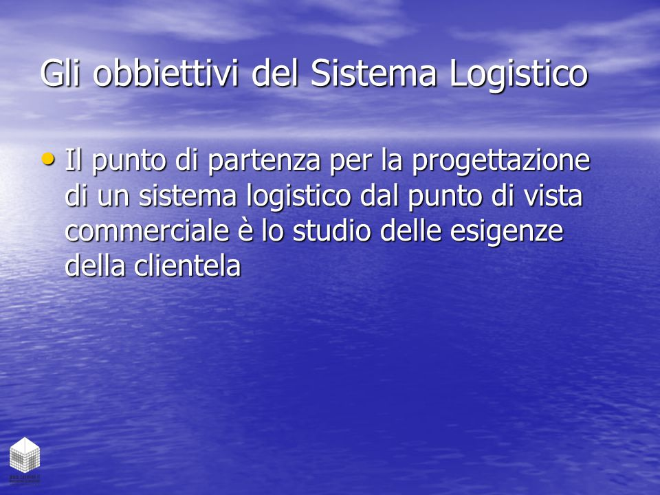 Gli obbiettivi del Sistema Logistico Il punto di partenza per la progettazione di un sistema logistico dal punto di vista commerciale è lo studio dell