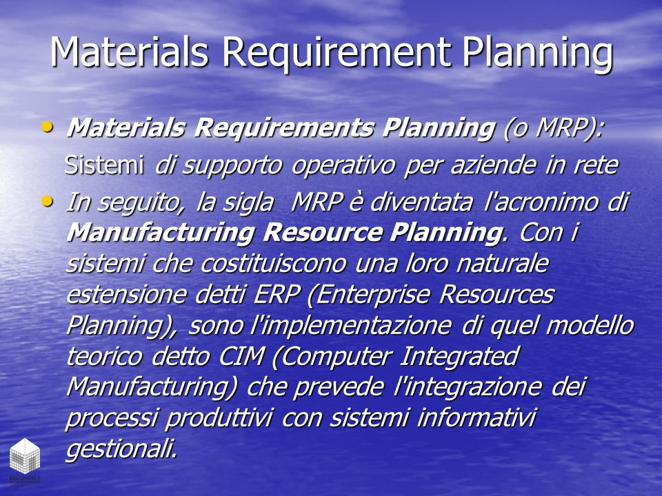 Materials Requirement Planning Materials Requirements Planning (o MRP): Materials Requirements Planning (o MRP): Sistemi di supporto operativo per aziende in rete Sistemi di supporto operativo per aziende in rete In seguito, la sigla MRP è diventata l acronimo di Manufacturing Resource Planning.