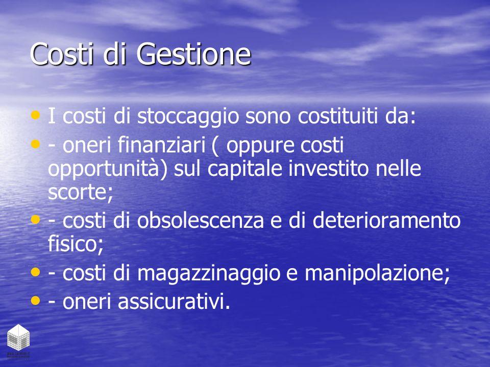 Costi di Gestione I costi di stoccaggio sono costituiti da: - oneri finanziari ( oppure costi opportunità) sul capitale investito nelle scorte; - cost